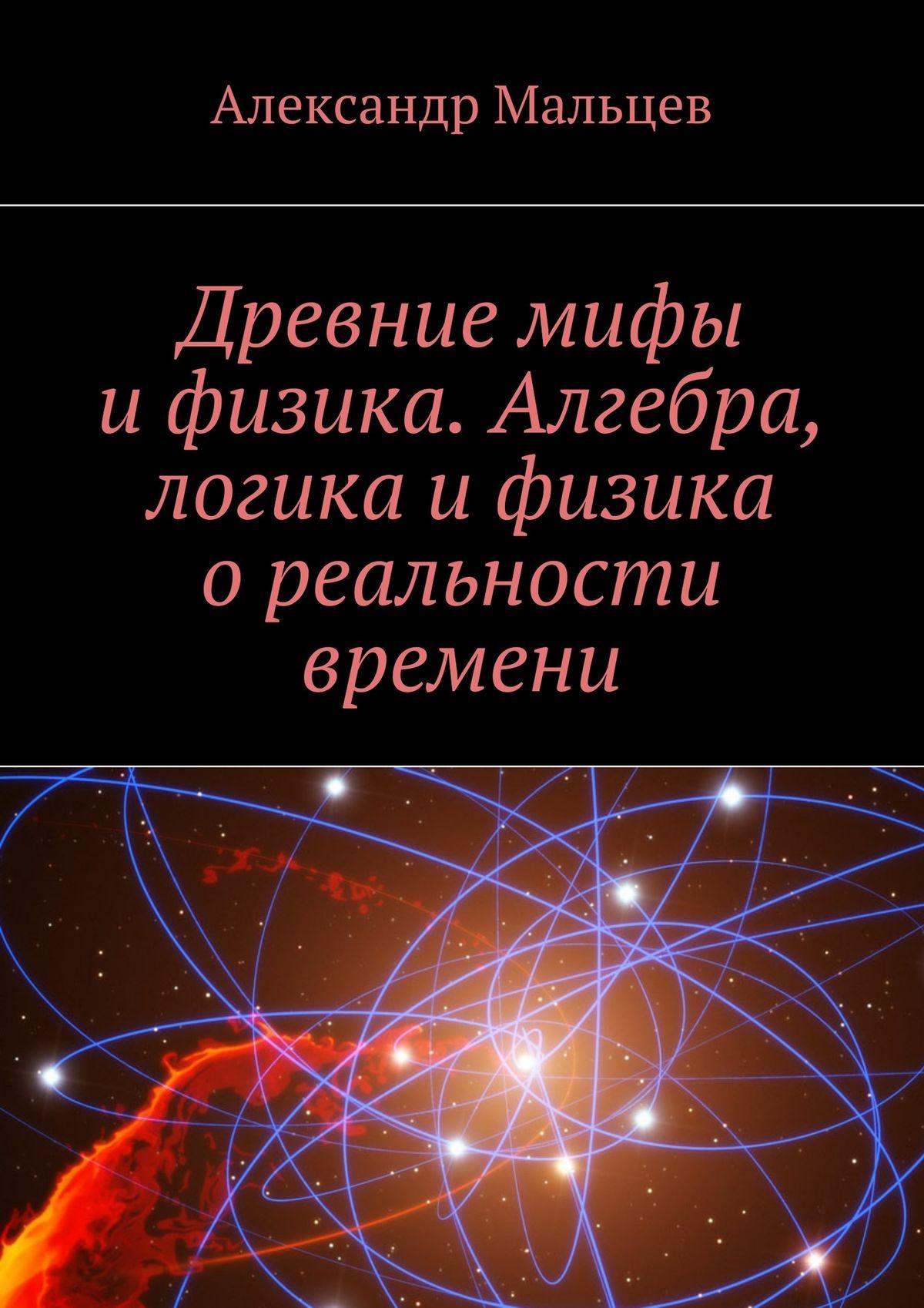 Александр Мальцев Древние мифы ифизика. Алгебра, логика ифизика ореальности времени юрий кортыченков мы в счастливое время живем потому что живем
