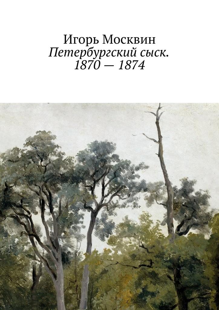 Игорь Москвин Петербургский сыск. 1870–1874
