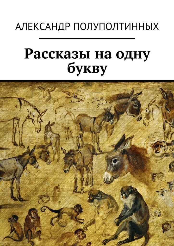 Александр Полуполтинных Рассказы наодну букву