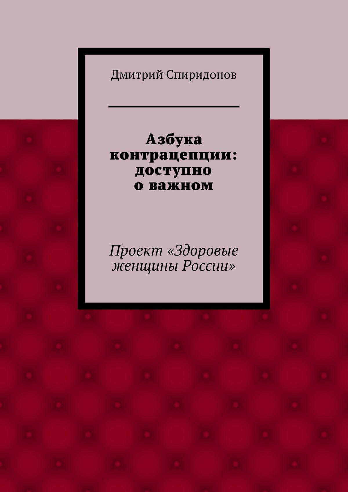 Дмитрий Спиридонов Азбука контрацепции: доступно о важном максим спиридонов дмитрий мендрелюк основатель издательского дома компьютерра