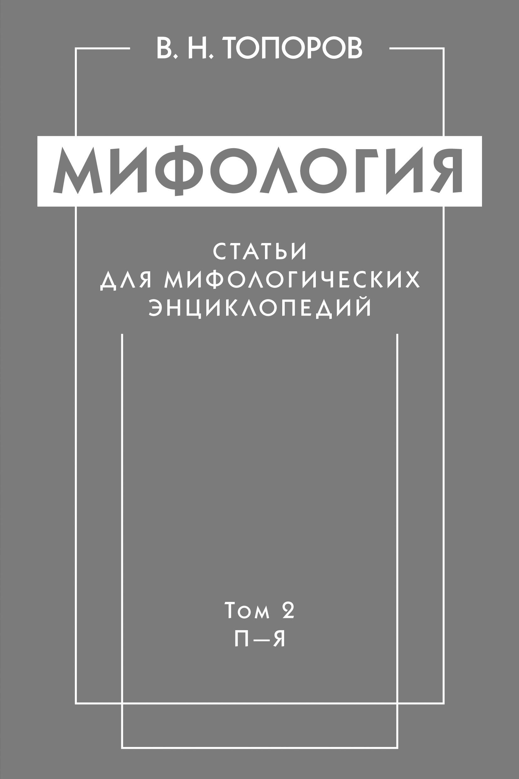 В. Н. Топоров Мифология. Статьи для мифологических энциклопедий. Том 2. П–Я