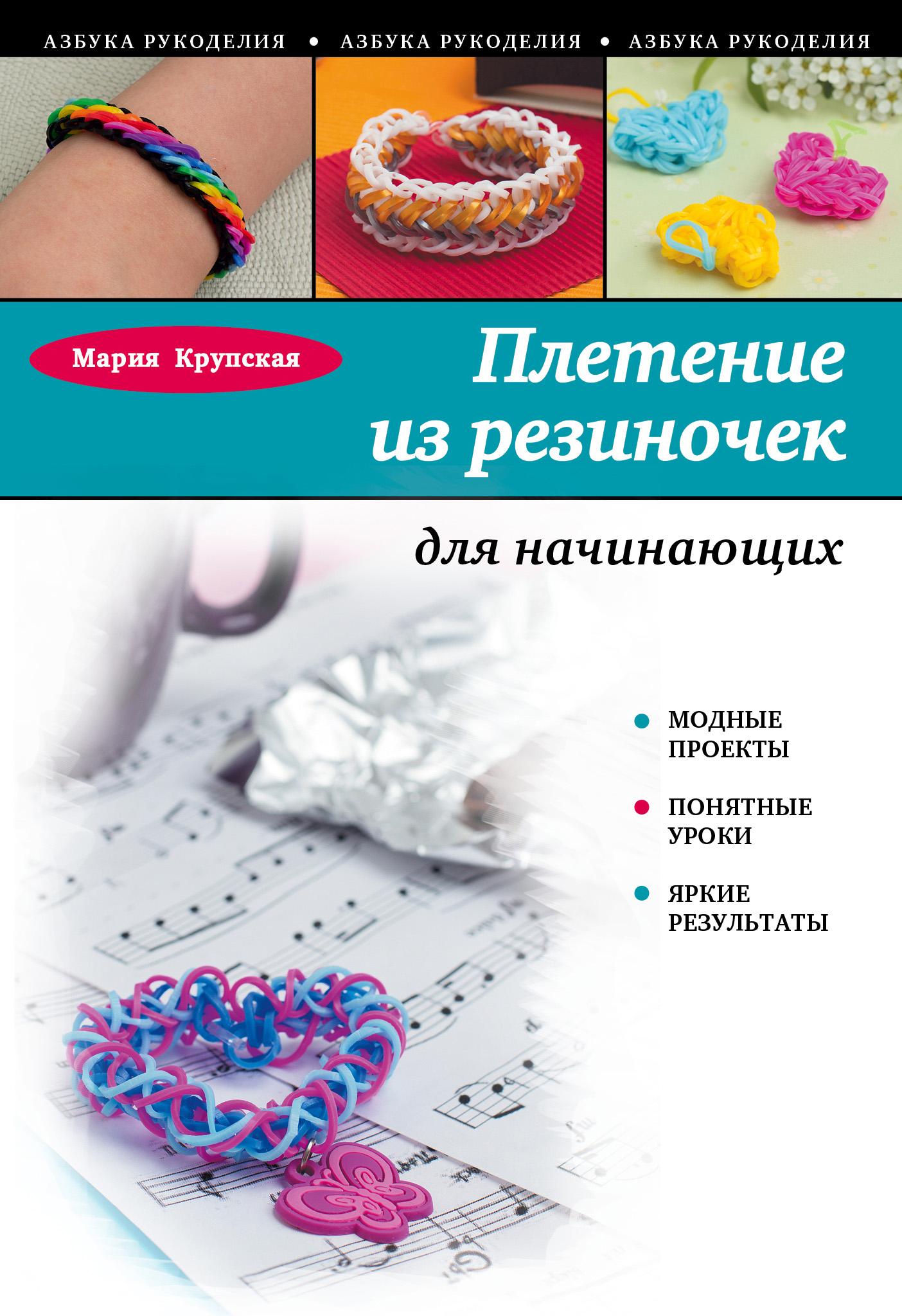 Мария Крупская Плетение из резиночек для начинающих радужки® плетение на пальцах браслеты и аксессуары 5 креативных мастер классов