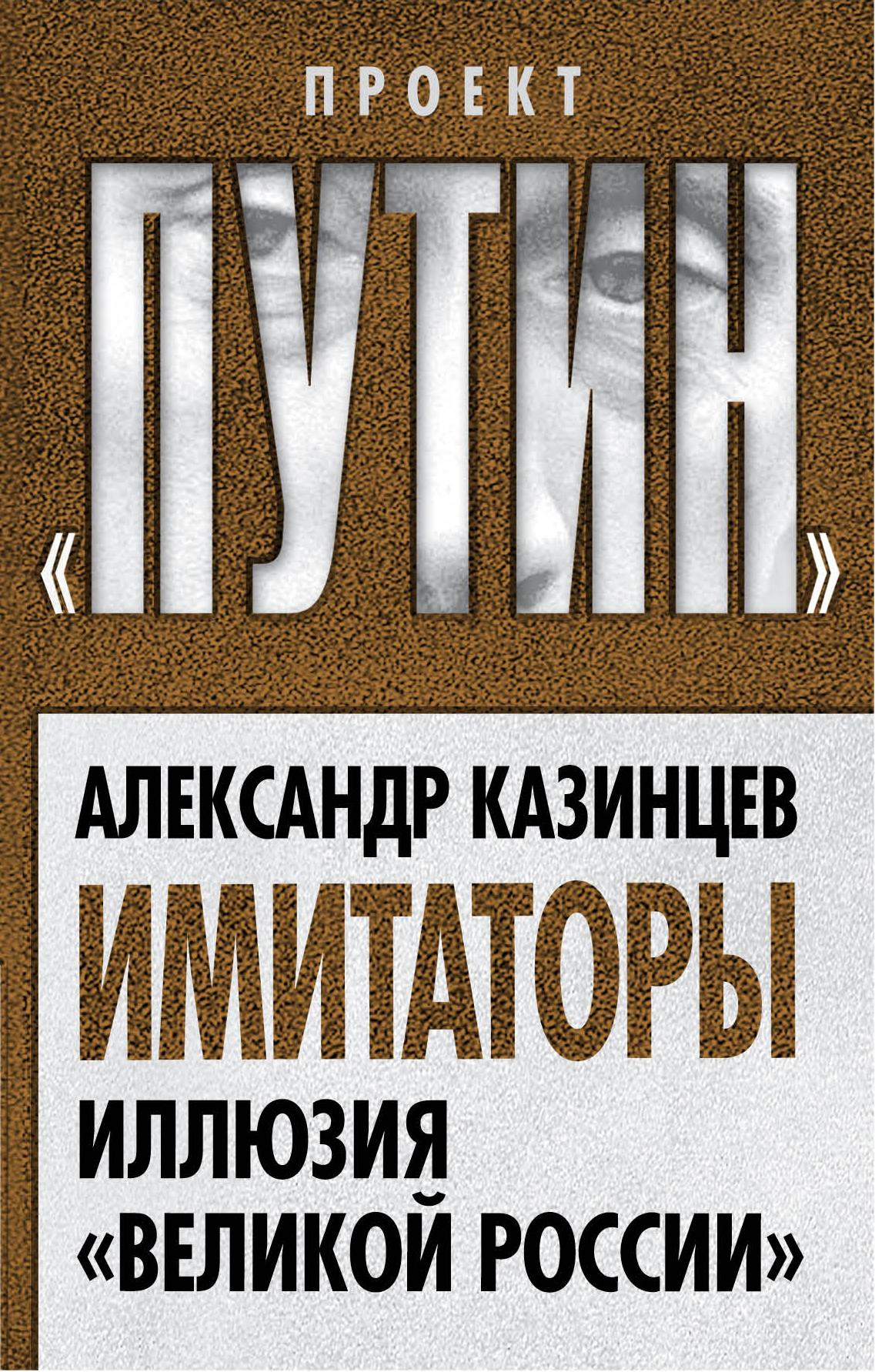 Александр Казинцев Имитаторы. Иллюзия «Великой России»
