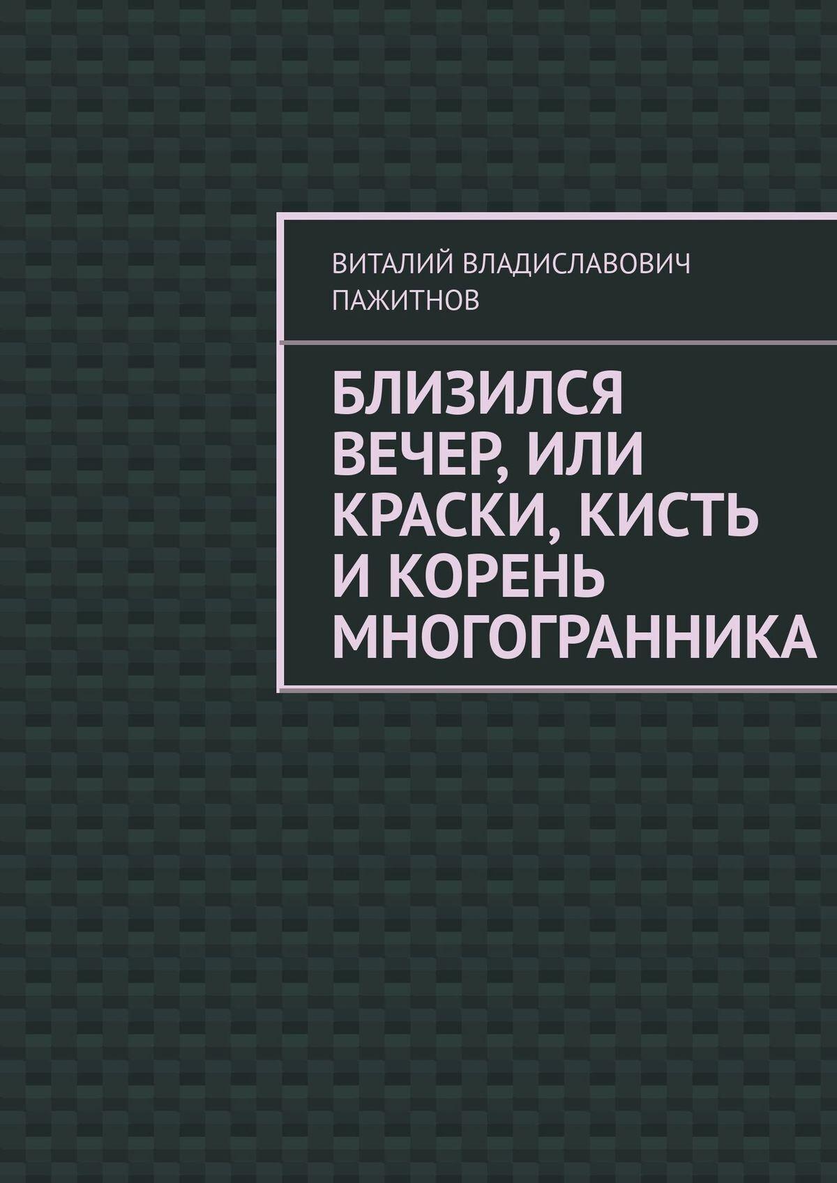 все цены на Виталий Владиславович Пажитнов Близился вечер, или Краски, кисть икорень многогранника онлайн