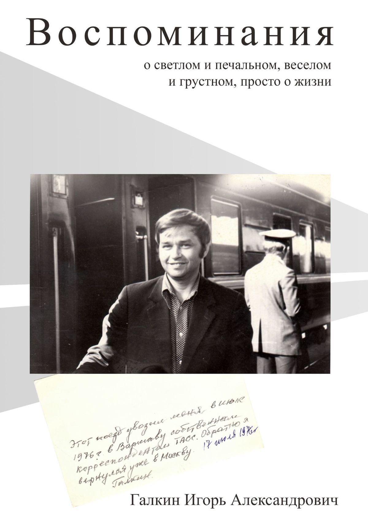 Игорь Александрович Галкин Воспоминания. осветлом ипечальном, веселом игрустном, просто ожизни просто жизнь воспоминания