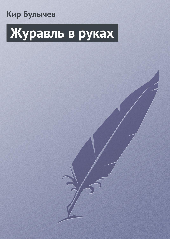 Кир Булычев Журавль в руках кир булычев второгодники isbn 978 5 699 21266 8
