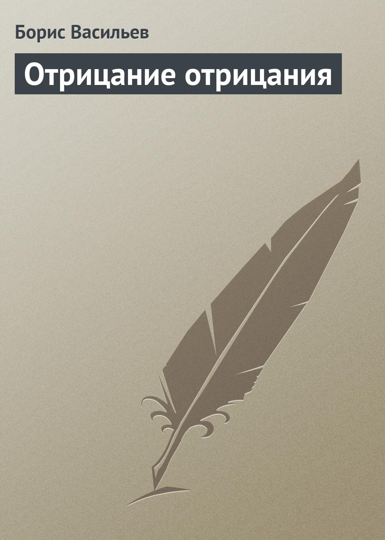 Борис Васильев Отрицание отрицания писатель борис васильев