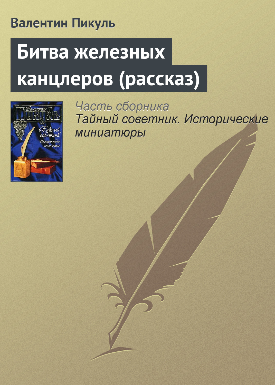 Валентин Пикуль Битва железных канцлеров (рассказ) битва железных канцлеров 2 cdmp3