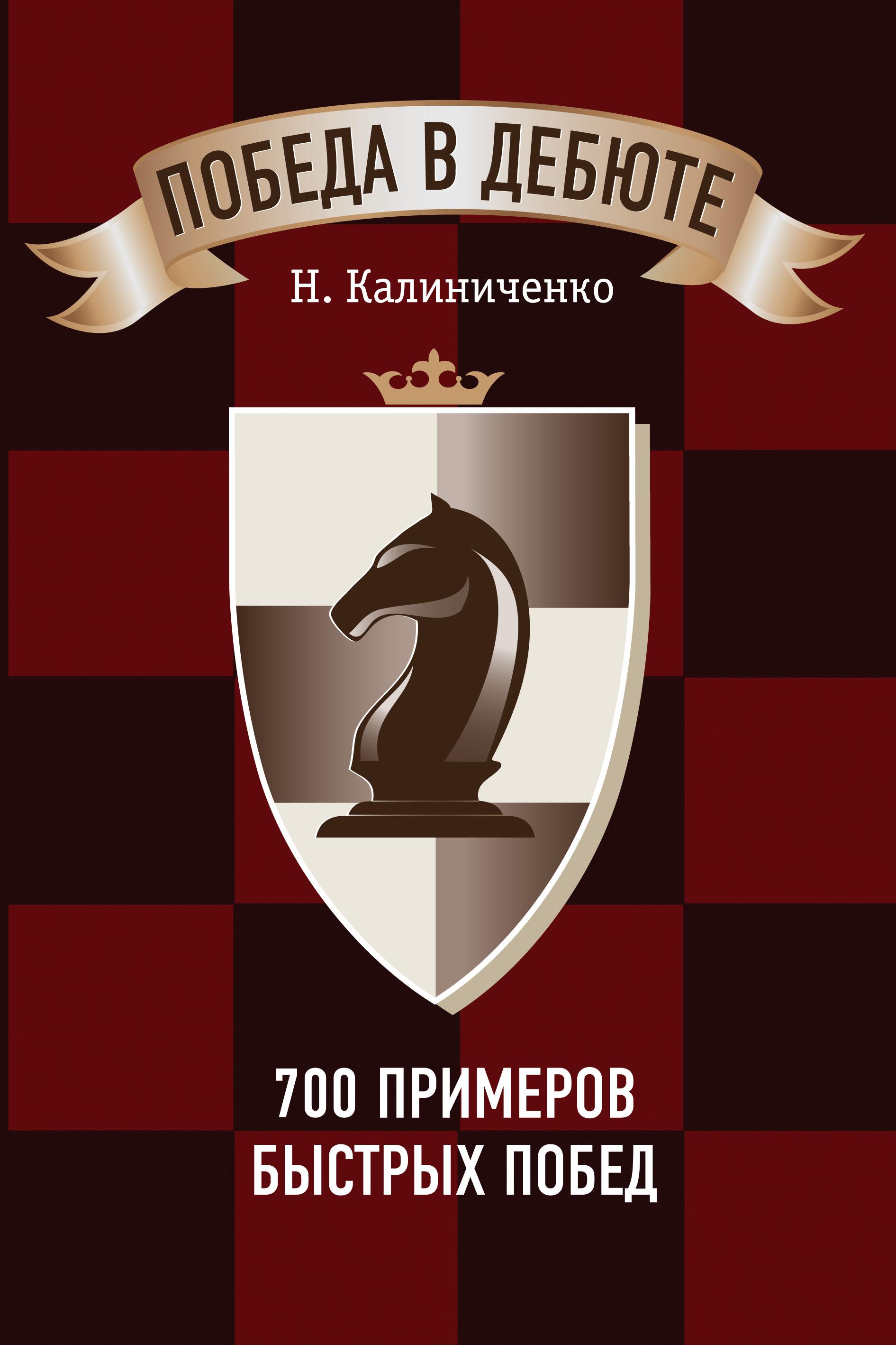 Николай Калиниченко Победа в дебюте. 700 примеров быстрых побед николай рябов лето быстрых перемен
