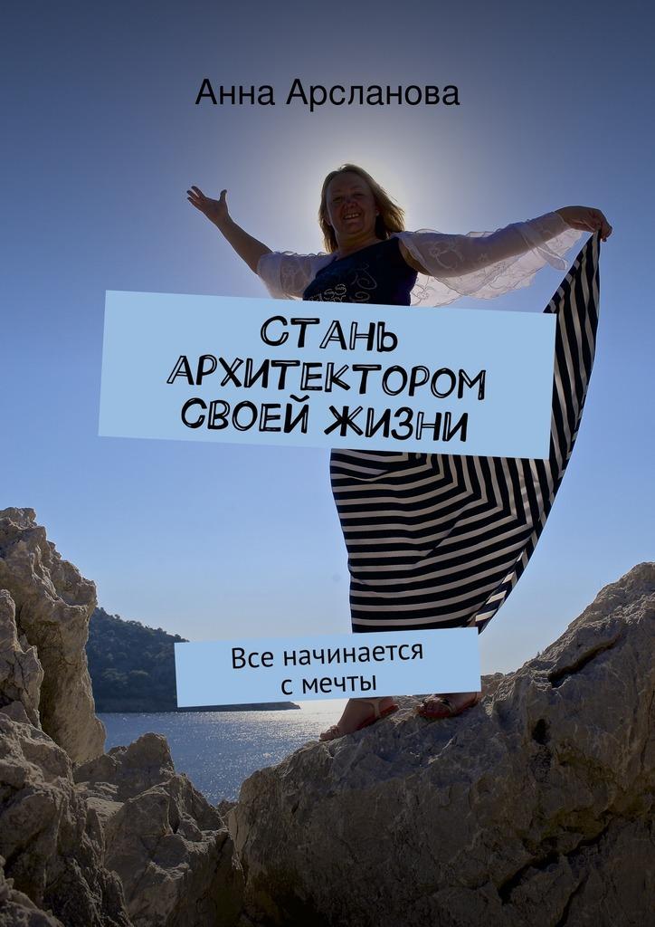 цена на Анна Арсланова Стань архитектором своей жизни