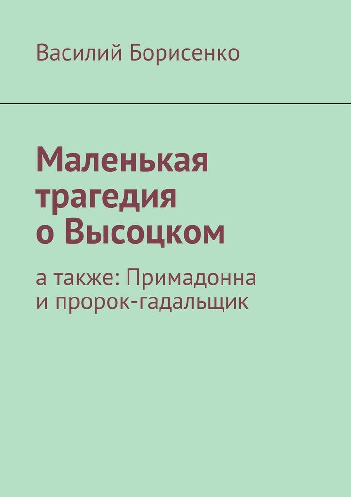 Василий Борисенко Маленькая трагедия оВысоцком. атакже: Примадонна ипророк-гадальщик