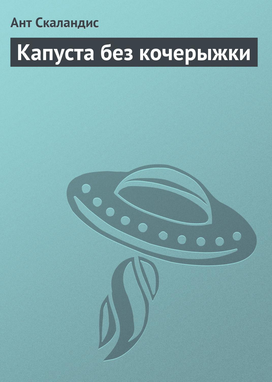Ант Скаландис Капуста без кочерыжки алексей дороничев стеклянная планета фантастический рассказ