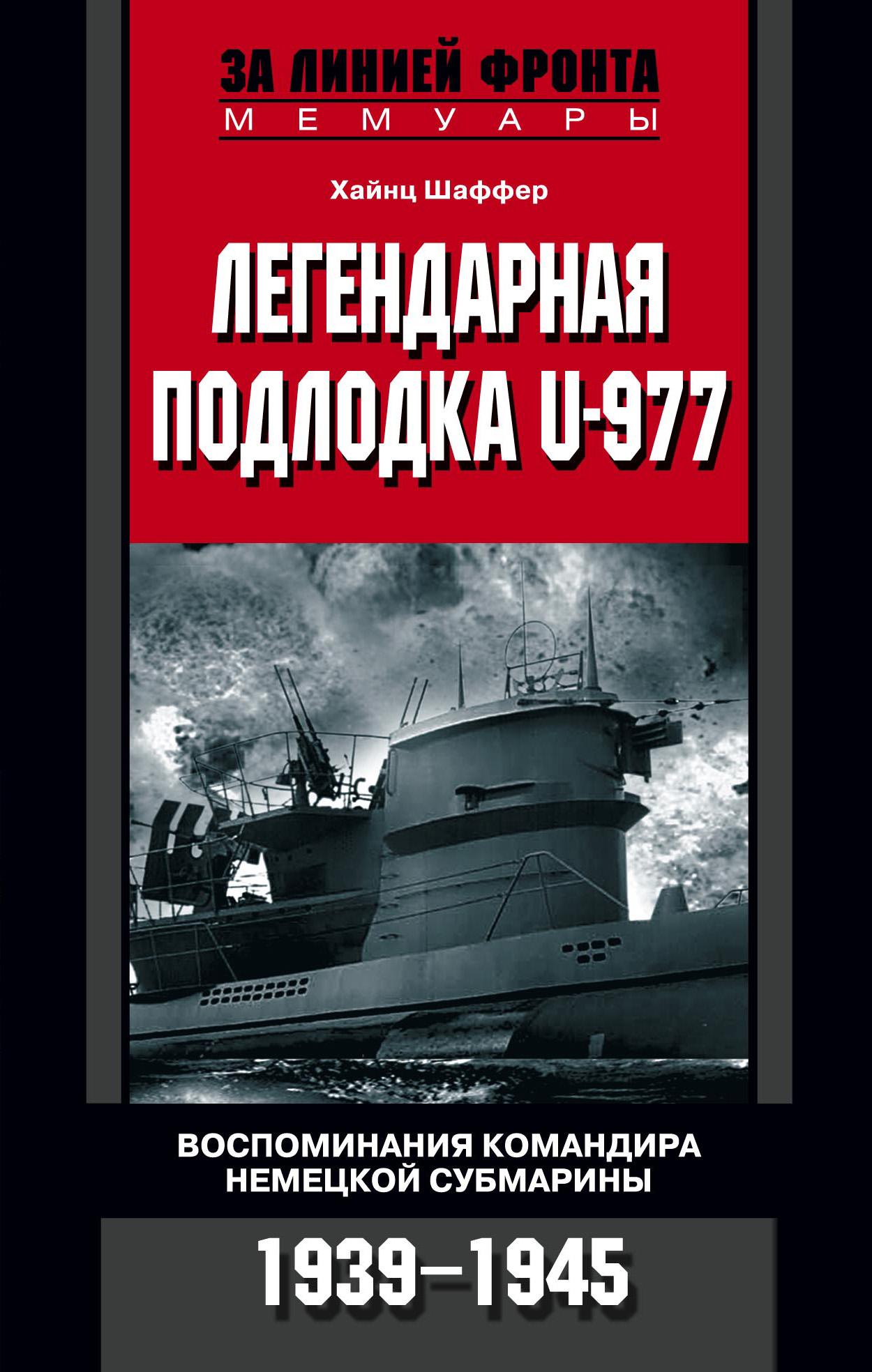 Хайнц Шаффер Легендарная подлодка U-977. Воспоминания командира немецкой субмарины. 1939–1945 цена 2017