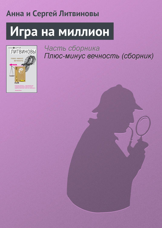 Анна и Сергей Литвиновы Игра на миллион анна и сергей литвиновы миллион на три не делится сборник