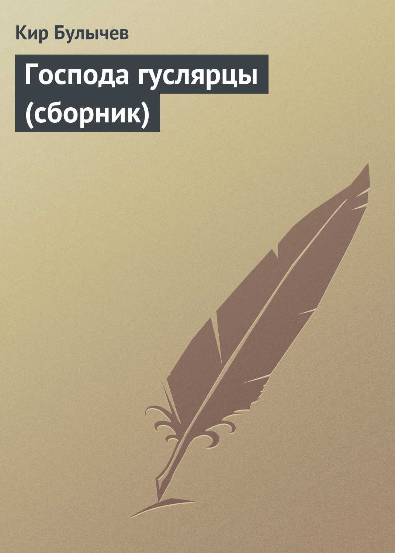 Кир Булычев Господа гуслярцы (сборник)
