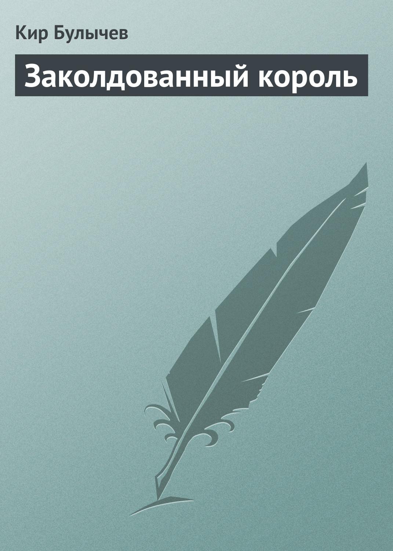 купить Кир Булычев Заколдованный король по цене 289 рублей