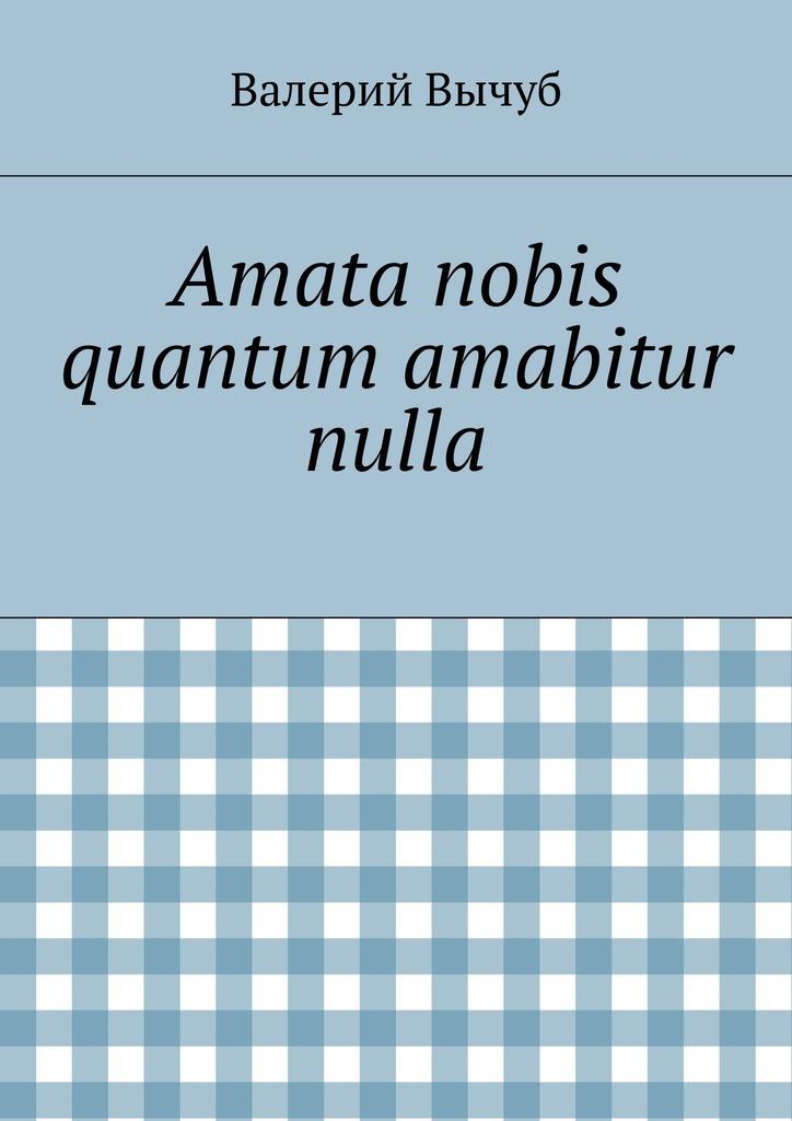 Валерий Вычуб Amata nobis quantum amabitur nulla цены онлайн
