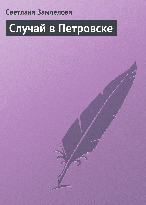 Светлана Замлелова Случай в Петровске светлана замлелова петровна