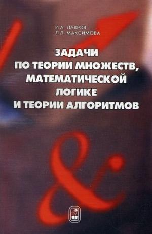 Игорь Лавров Задачи по теории множеств, математической логике и теории алгоритмов и а лавров л л максимова задачи по теории множеств математической логике и теории алгоритмов