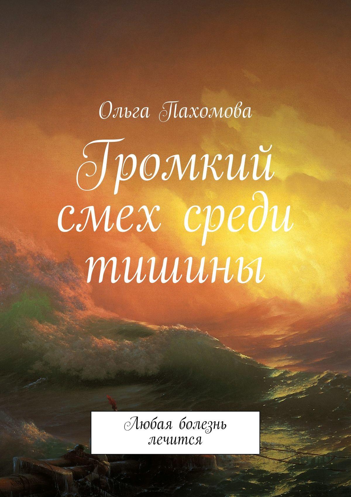 Ольга Пахомова Громкий смех среди тишины. Любая болезнь лечится ольга ивановна пахомова цитаты отрывки из жизни