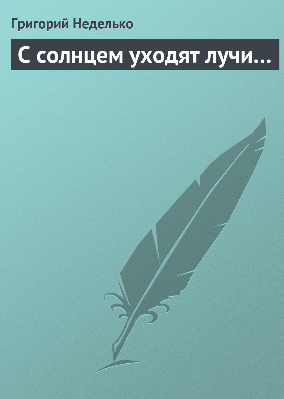 Григорий Неделько С солнцем уходят лучи… фокин к лучи уходят за горизонт 2001 2091