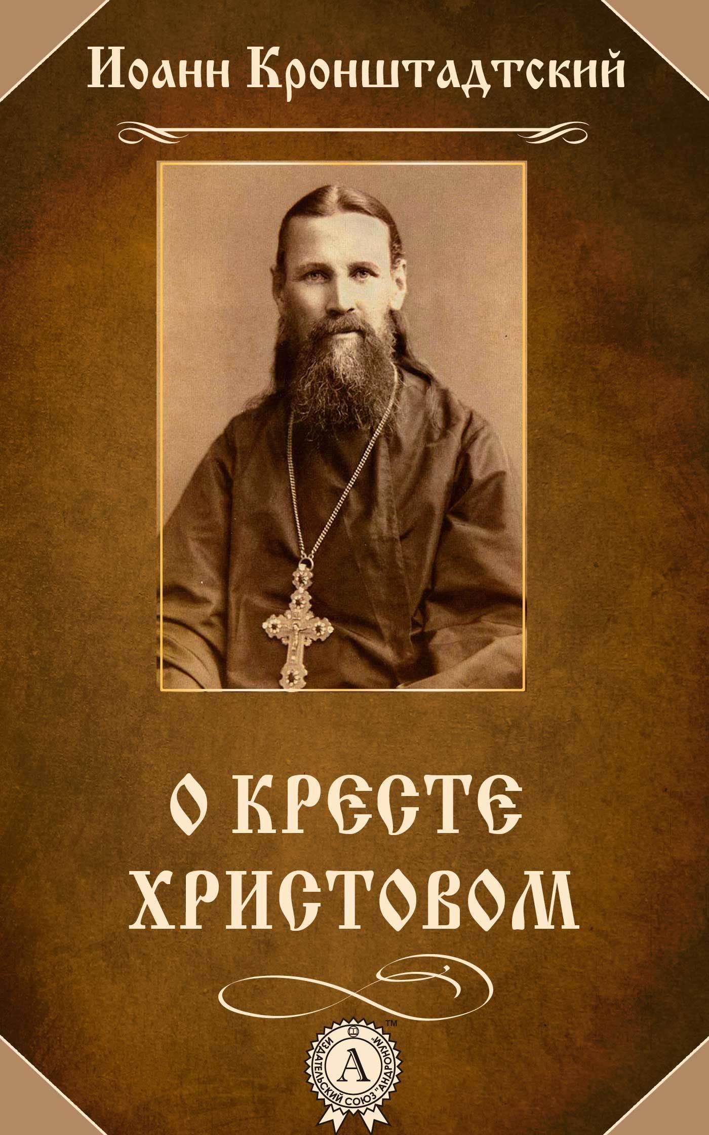 cвятой праведный Иоанн Кронштадтский О Кресте Христовом иоанн праведный кронштадтский о кресте христовом