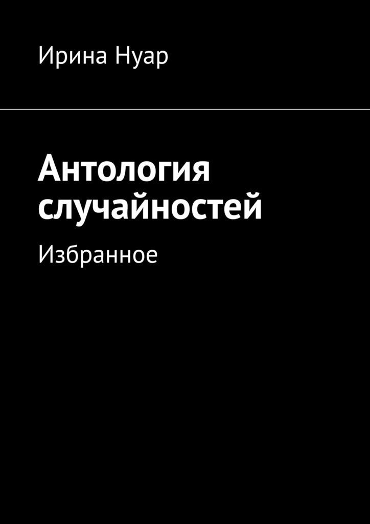 Ирина Нуар Антология случайностей ирина горбачева сумма случайностей рассказы