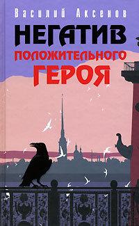 Василий Аксенов Негатив положительного героя василий п аксенов базар