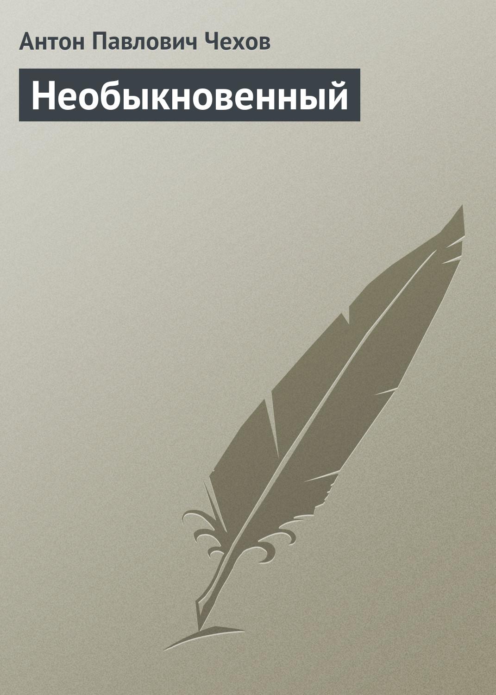 Антон Чехов Необыкновенный антон чехов певчие