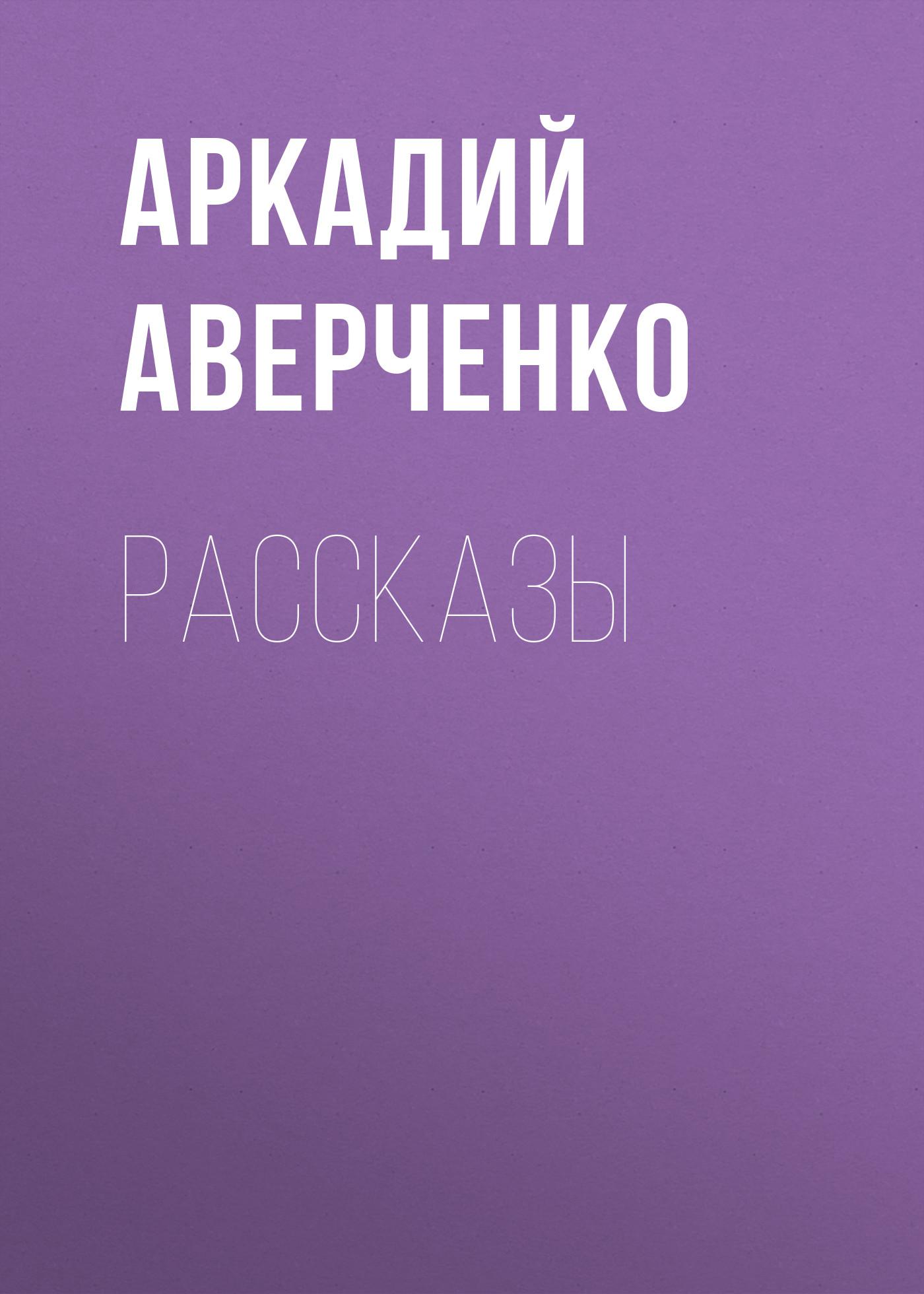 Аркадий Аверченко Рассказы аверченко а юмор для дураков рассказы