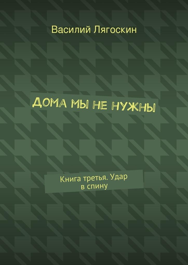 Василий Иванович Лягоскин Дома мы ненужны. Книга третья. Удар вспину андрей иванович константинов мы – земля