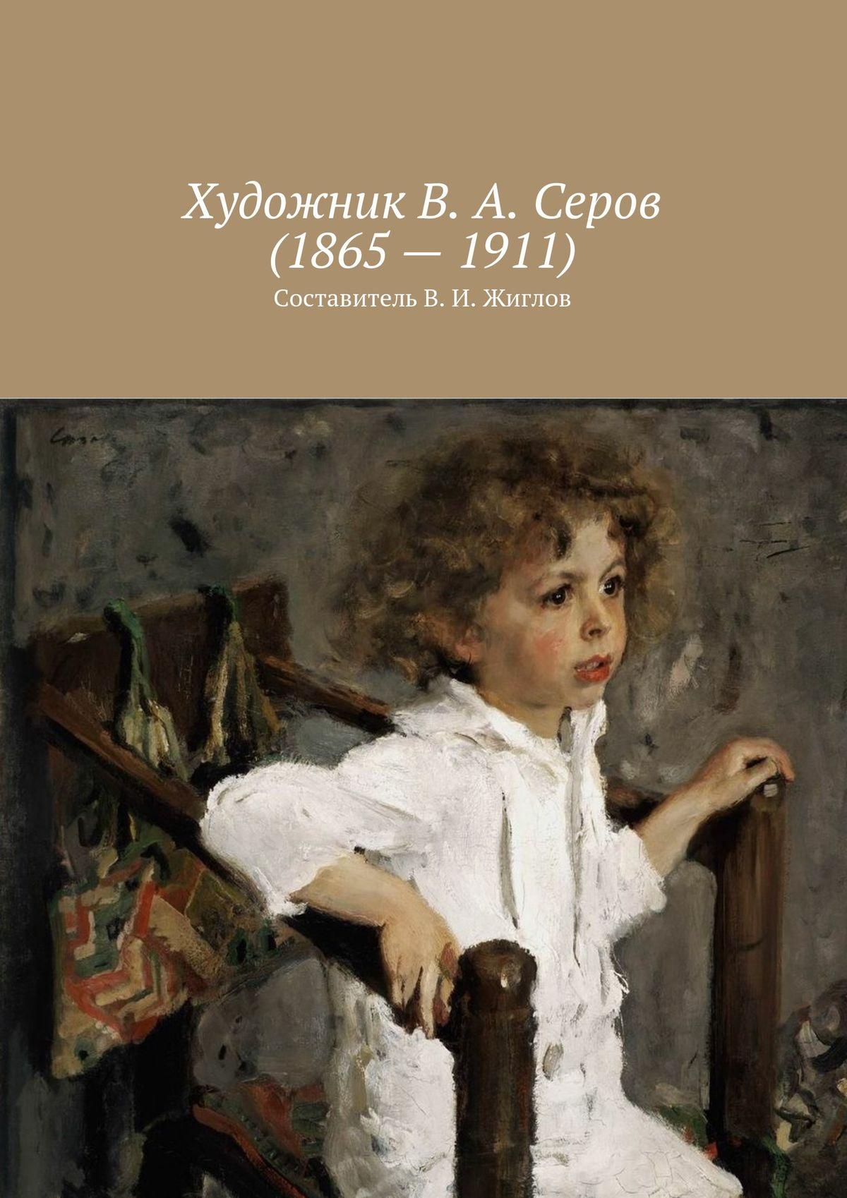 В. И. Жиглов Художник В. А. Серов(1865–1911) в и жиглов женский портрет xv xxвв составительв и жиглов