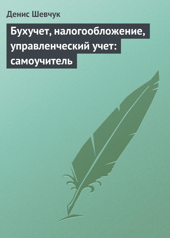 Денис Шевчук Бухучет, налогообложение, управленческий учет: самоучитель