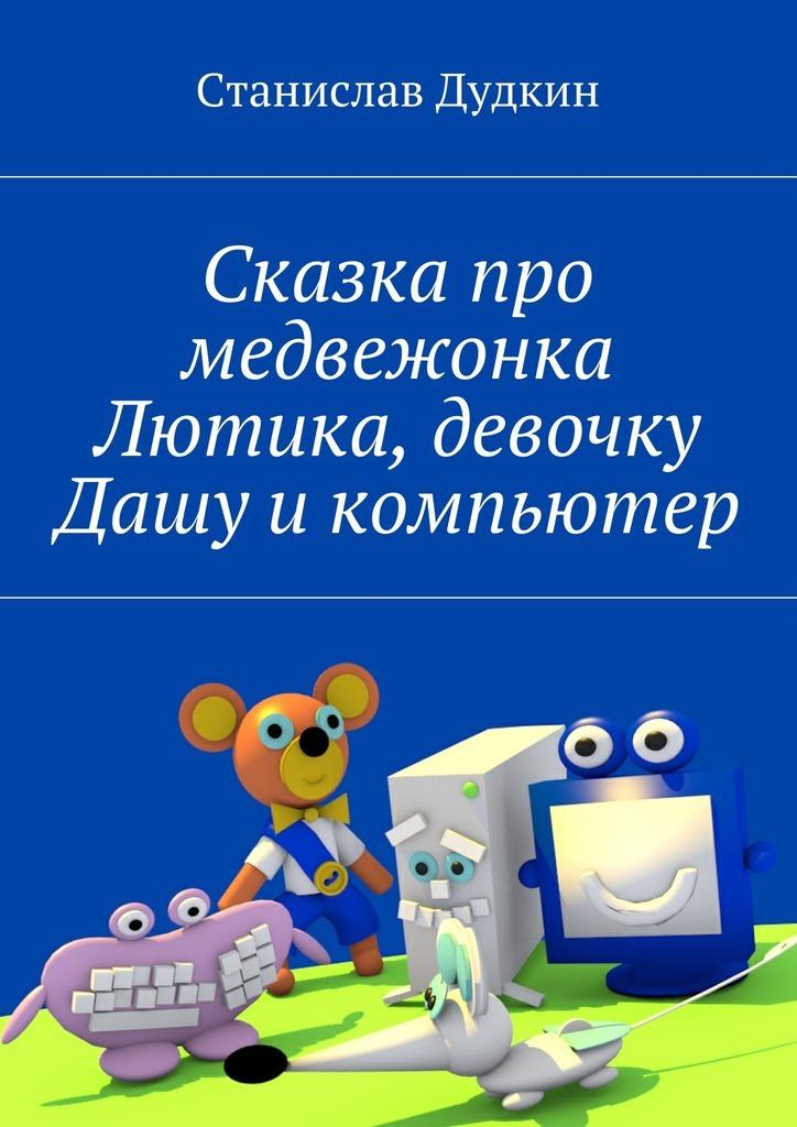 Станислав Дудкин Сказка про медвежонка Лютика, девочку Дашу икомпьютер компьютер