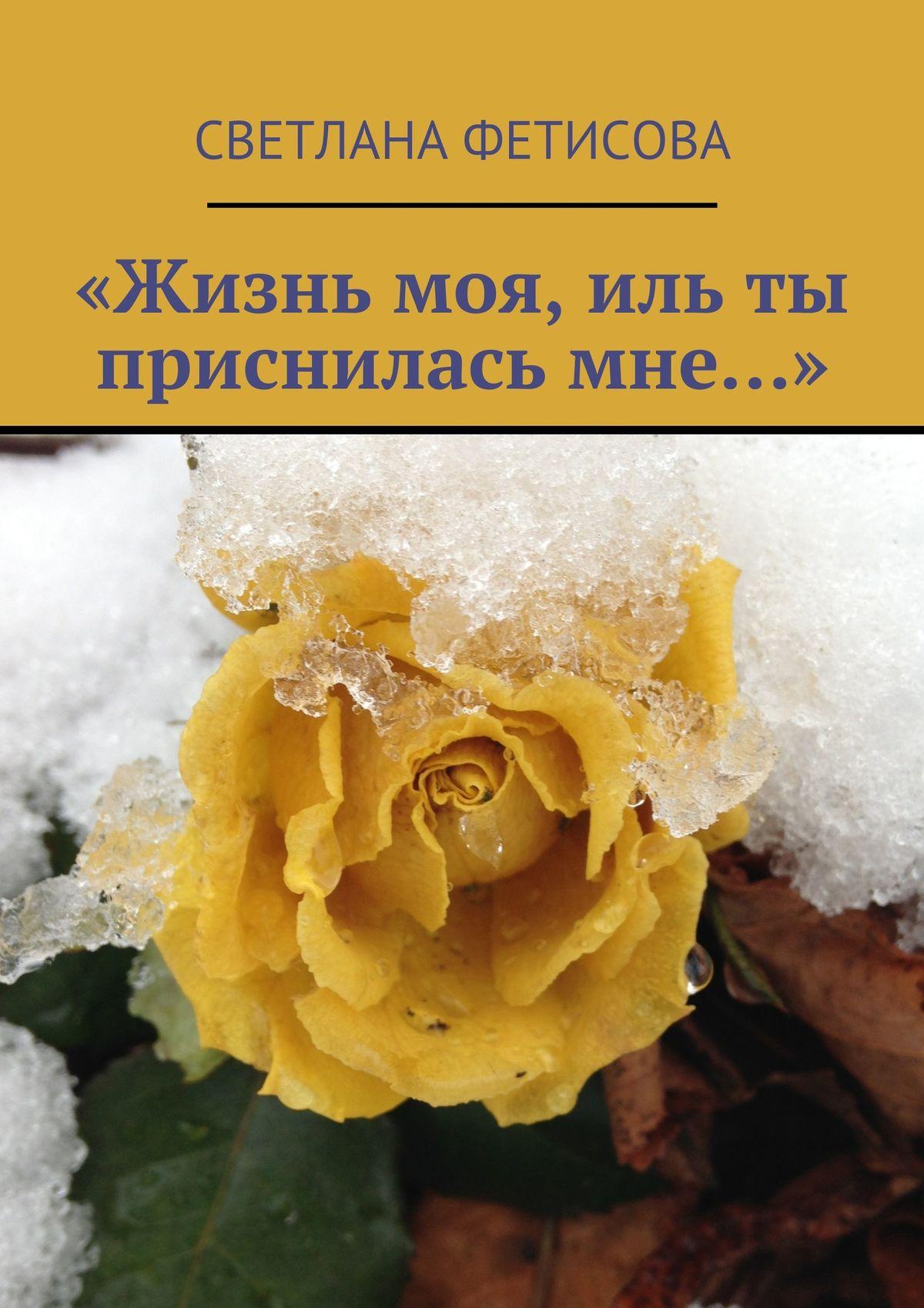 Светлана Фетисова «Жизнь моя, иль ты присниласьмне…» елена юрьевна антонович 10 ошибок любви и как их исправить чтобы мужчина любил вас всю жизнь