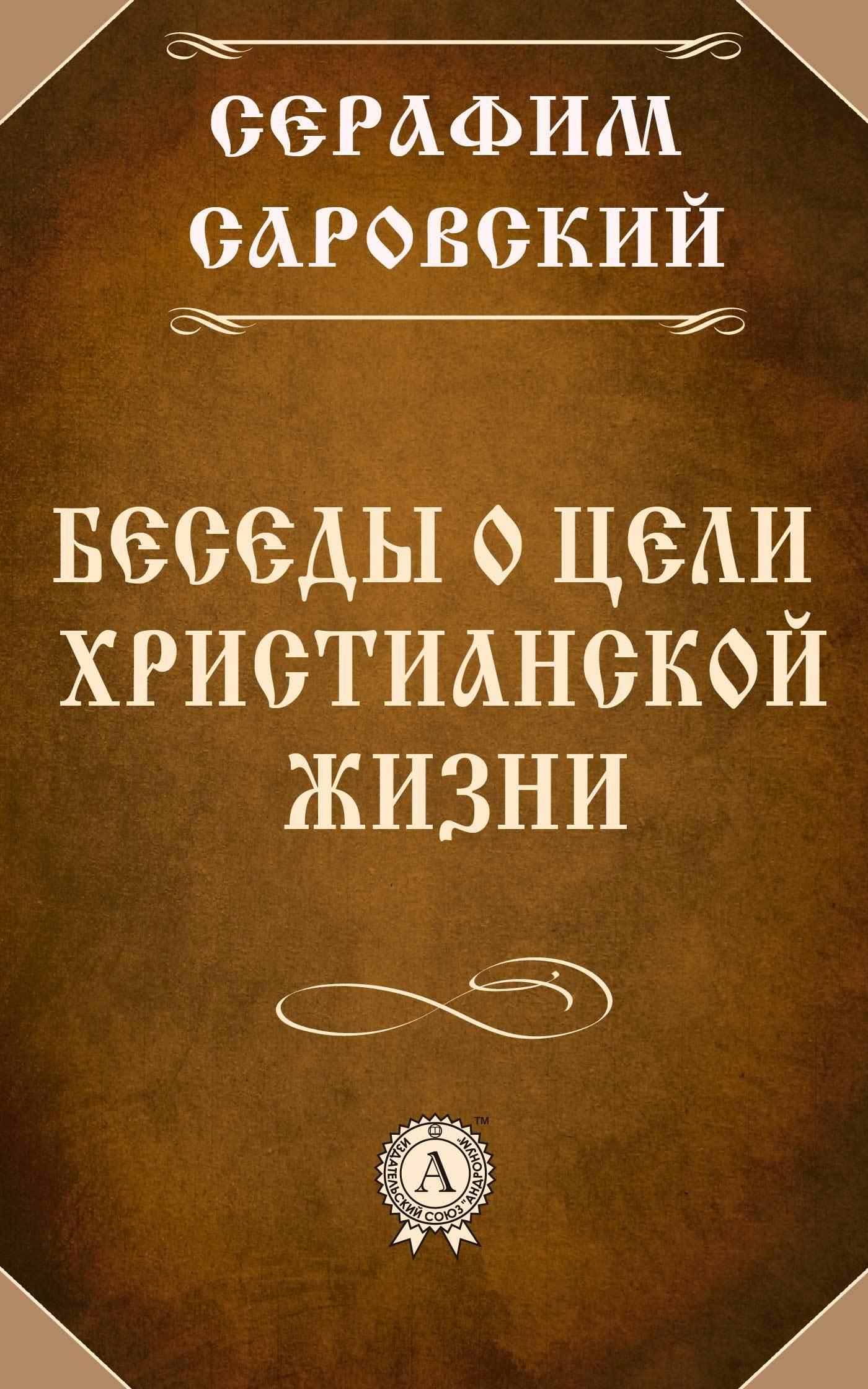 Серафим Саровский Преподобный Беседы о цели христианской жизни