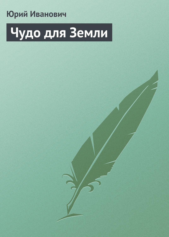 Юрий Иванович Чудо для Земли юрий иванович прокопенко его весна восхождение