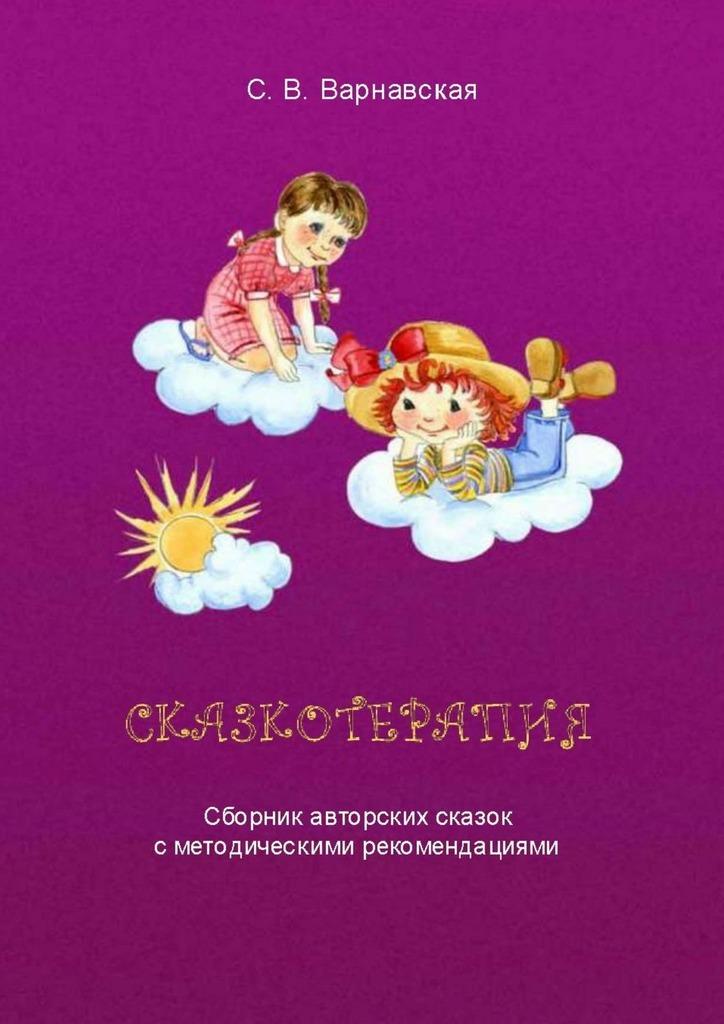 С. В. Варнавская Сказкотерапия. Сборник авторских сказок сметодическими рекомендациями