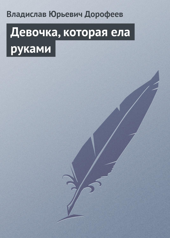 Владислав Дорофеев Девочка, котоpая ела руками владислав дорофеев школа ангелов