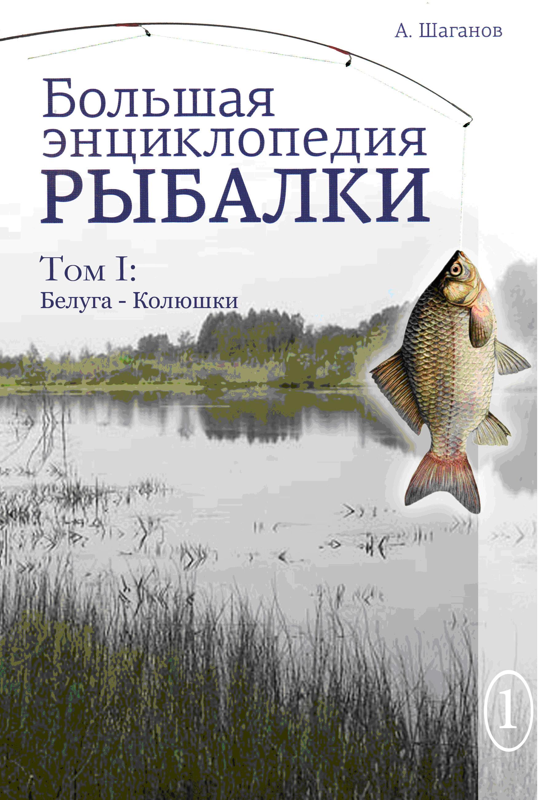 Антон Шаганов Большая энциклопедия рыбалки. Том 1 антон шаганов большая энциклопедия рыбалки том 1