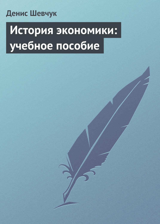 Денис Шевчук История экономики: учебное пособие цена