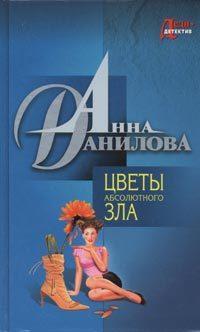 Анна Данилова Цветы абсолютного зла анна данилова цветы абсолютного зла