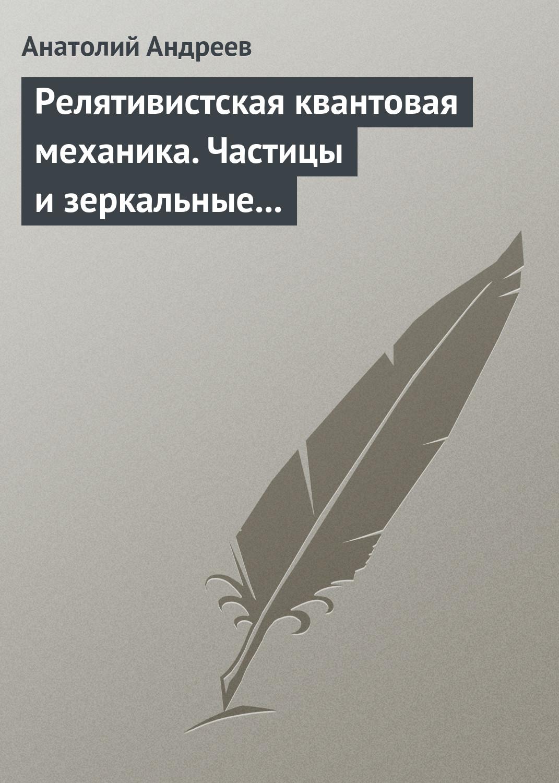 А. В. Андреев Релятивистская квантовая механика. Частицы и зеркальные частицы