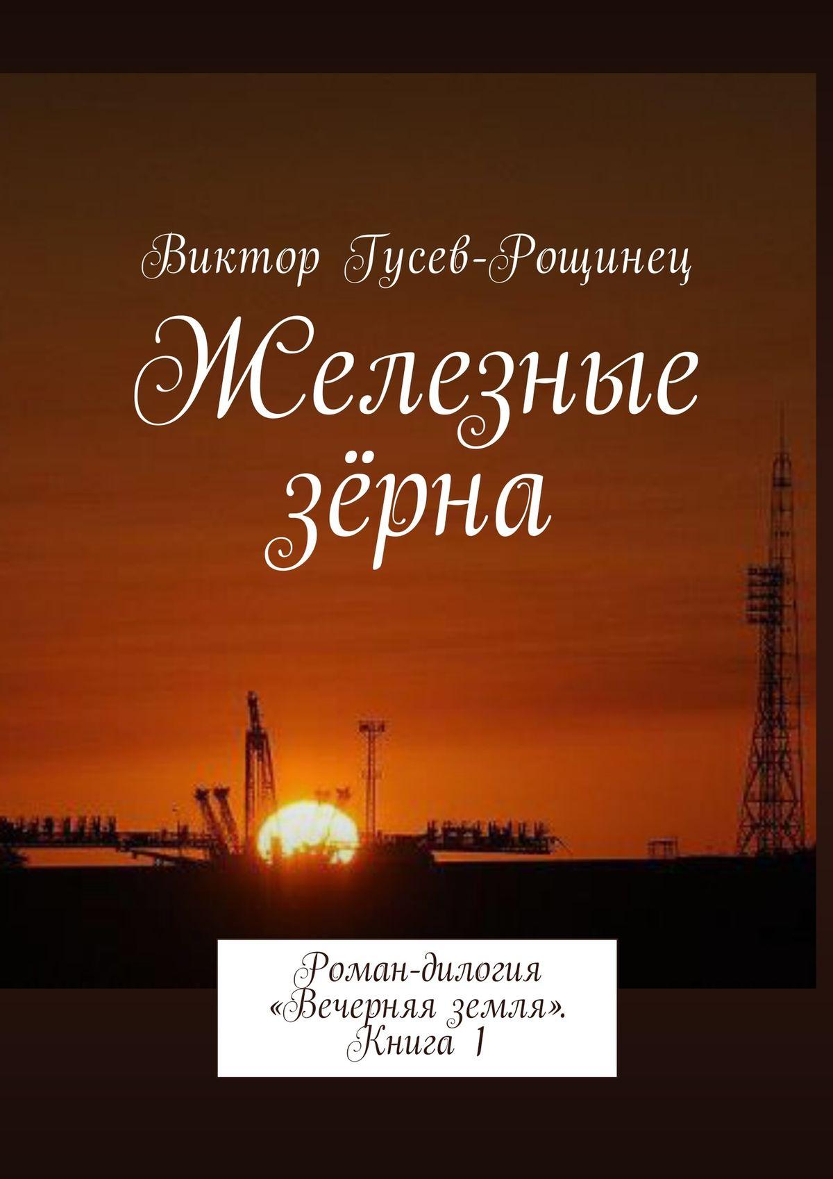 Виктор Гусев-Рощинец Железные зерна. Роман-дилогия «Вечерняя земля». Книга 1 цены онлайн