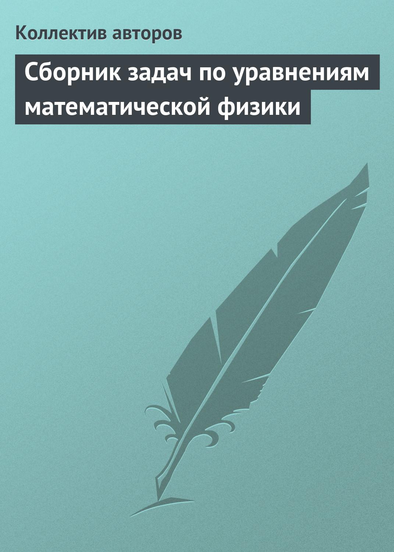 Коллектив авторов Сборник задач по уравнениям математической физики