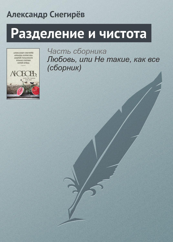 Александр Снегирёв Разделение и чистота александр снегирёв как бы огонь