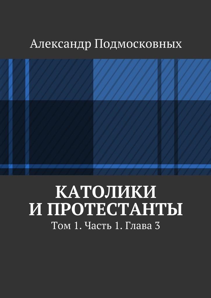 Александр Подмосковных Католики ипротестанты. Том 1. Часть 1. Глава3 диверсант конец войны серии 1 10