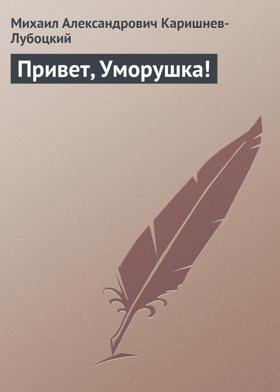 Михаил Александрович Каришнев-Лубоцкий Привет, Уморушка!