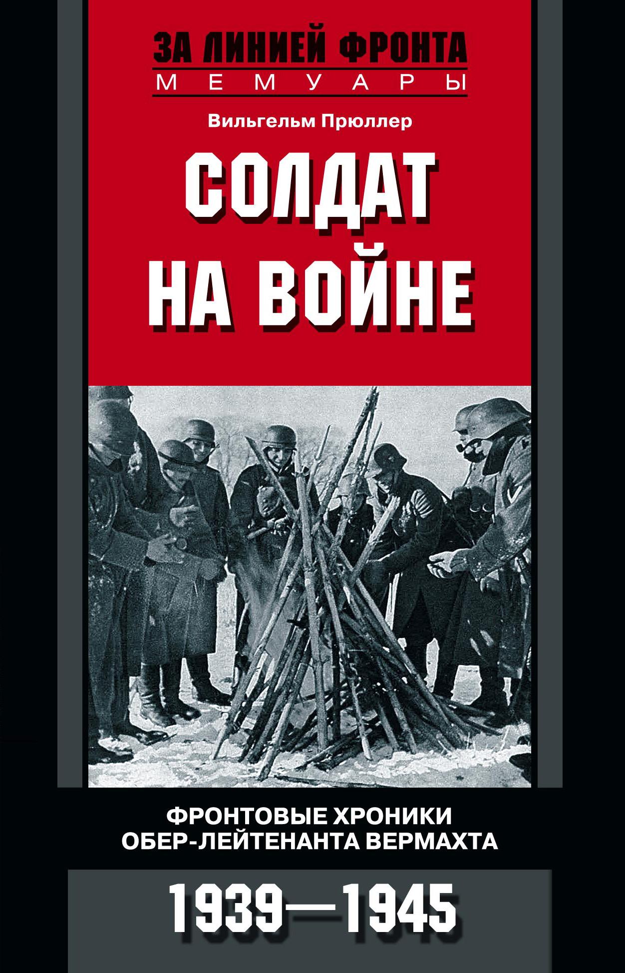 Вильгельм Прюллер Солдат на войне. Фронтовые хроники обер-лейтенанта вермахта. 1939 – 1945 цена