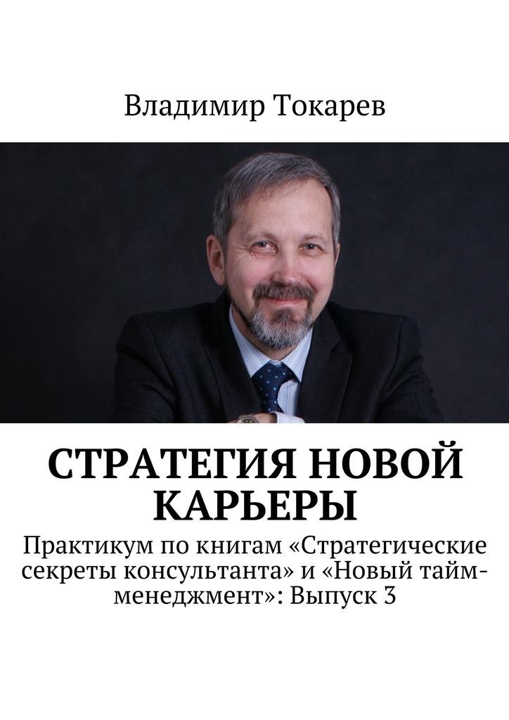 Владимир Токарев Стратегия новой карьеры. Практикум покнигам «Стратегические секреты консультанта» и «Новый тайм-менеджмент»: Выпуск3 цены онлайн